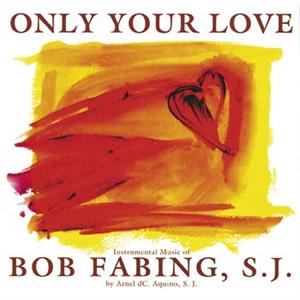 Only Your Love (CD Image) Bob Fabing, S.J.