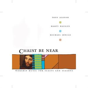 Christ Be Near (CD Image) Alonso, Haugen, Joncas